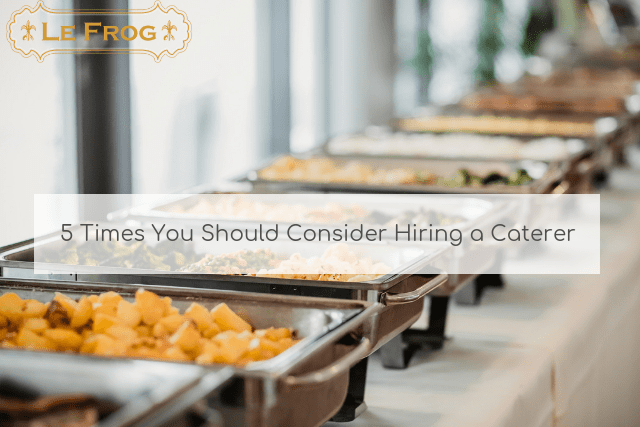 5 Times You Should Consider Hiring a Caterer