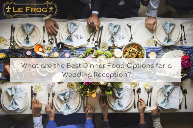What are the Best Dinner Food Options for a Wedding Reception